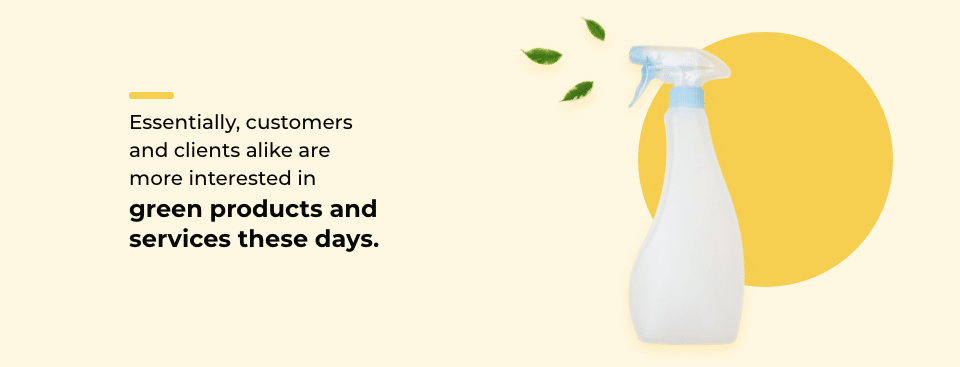 Essentially, customers and clients alike are more interested in green products and services these days.