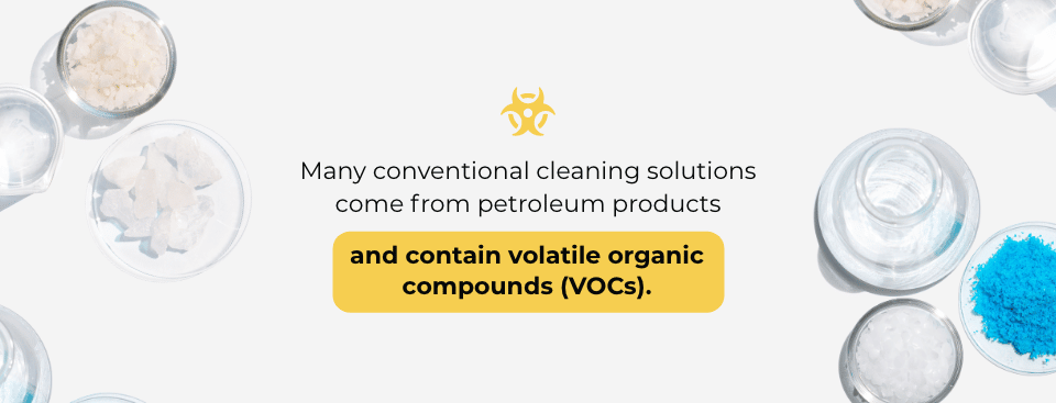 Many conventional cleaning solutions come from petroleum products and contain volatile organic compounds (VOCs).
